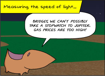 Measuring the speed of light… | It's a summer night at the baseball field. | Meg: Bridget, we can't possibly take a stopwatch to Jupiter, what with gas prices where they are.